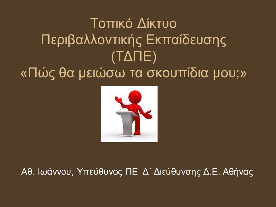 Τοπικό Δίκτυο Περιβαλλοντικής Εκπαίδευσης (ΤΔΠΕ) «Πώς θα μειώσω τα σκουπίδια μου;» Αθ. Ιωάννου, Υπεύθυνος ΠΕ Δ΄ Διεύθυνσης Δ.Ε. Αθήνας