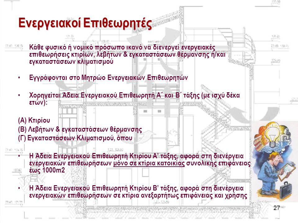 27 Ενεργειακοί Επιθεωρητές Κάθε φυσικό ή νομικό πρόσωπο ικανό να διενεργεί ενεργειακές επιθεωρήσεις κτιρίων, λεβήτων & εγκαταστάσεων θέρμανσης ή/και ε