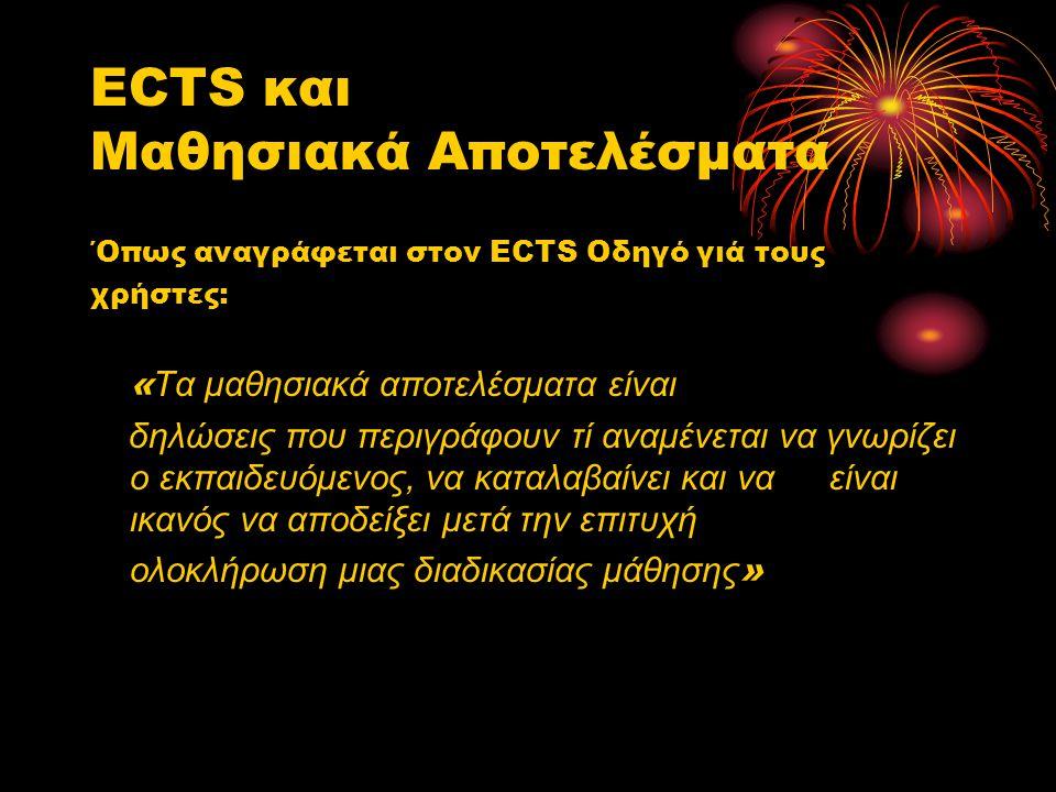 ECTS και Μαθησιακά Αποτελέσματα ΄Οπως αναγράφεται στον ECTS Οδηγό γιά τους χρήστες: « Τα μαθησιακά αποτελέσματα είναι δηλώσεις που περιγράφουν τί αναμένεται να γνωρίζει ο εκπαιδευόμενος, να καταλαβαίνει και ναείναι ικανός να αποδείξει μετά την επιτυχή ολοκλήρωση μιας διαδικασίας μάθησης »