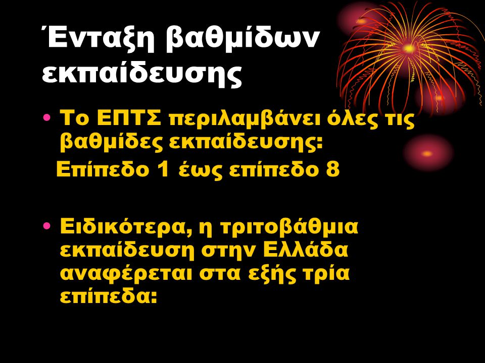 ΄Ενταξη βαθμίδων εκπαίδευσης •Το ΕΠΤΣ περιλαμβάνει όλες τις βαθμίδες εκπαίδευσης: Επίπεδο 1 έως επίπεδο 8 •Ειδικότερα, η τριτοβάθμια εκπαίδευση στην Ελλάδα αναφέρεται στα εξής τρία επίπεδα: