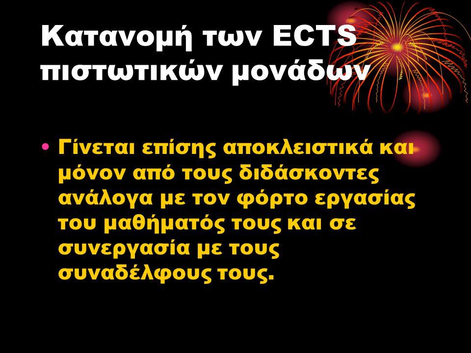 Κατανομή των ECTS πιστωτικών μονάδων •Γίνεται επίσης αποκλειστικά και μόνον από τους διδάσκοντες ανάλογα με τον φόρτο εργασίας του μαθήματός τους και σε συνεργασία με τους συναδέλφους τους.