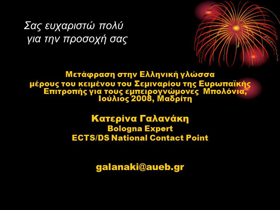 Σας ευχαριστώ πολύ για την προσοχή σας Μετάφραση στην Ελληνική γλώσσα μέρους του κειμένου τoυ Σεμιναρίου της Ευρωπαϊκής Επιτροπής για τους εμπειρογνώμονες Μπολόνια, Ιούλιος 2008, Μαδρίτη Κατερίνα Γαλανάκη Bologna Expert ECTS/DS National Contact Point galanaki@aueb.gr