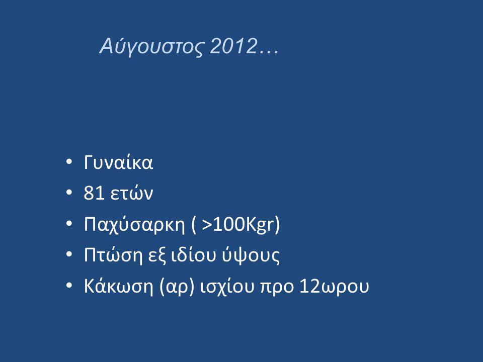 • Γυναίκα • 81 ετών • Παχύσαρκη ( >100Kgr) • Πτώση εξ ιδίου ύψους • Κάκωση (αρ) ισχίου προ 12ωρου Αύγουστος 2012…