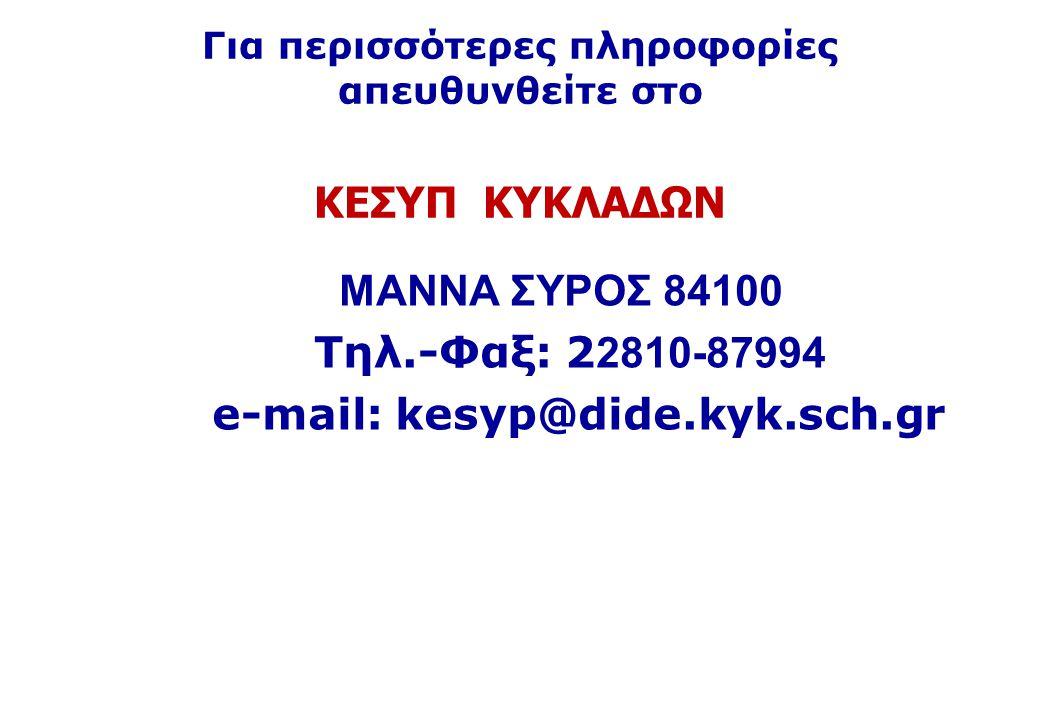 Για περισσότερες πληροφορίες απευθυνθείτε στο ΚΕΣΥΠ ΚΥΚΛΑΔΩΝ ΜΑΝΝΑ ΣΥΡΟΣ 84100 Τηλ.-Φαξ: 2 2810-87994 e-mail: kesyp@dide.kyk.sch.gr