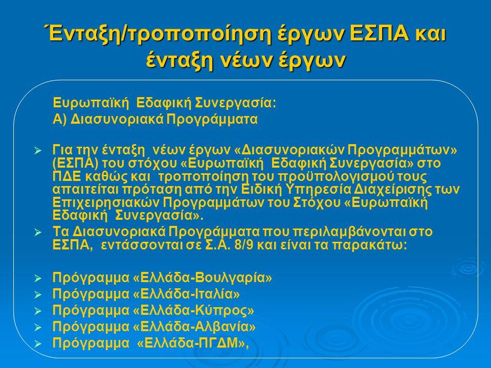Ένταξη/τροποποίηση έργων ΕΣΠΑ και ένταξη νέων έργων Ευρωπαϊκή Εδαφική Συνεργασία: Α) Διασυνοριακά Προγράμματα   Για την ένταξη νέων έργων «Διασυνοριακών Προγραμμάτων» (ΕΣΠΑ) του στόχου «Ευρωπαϊκή Εδαφική Συνεργασία» στο ΠΔΕ καθώς και τροποποίηση του προϋπολογισμού τους απαιτείται πρόταση από την Ειδική Υπηρεσία Διαχείρισης των Επιχειρησιακών Προγραμμάτων του Στόχου «Ευρωπαϊκή Εδαφική Συνεργασία».
