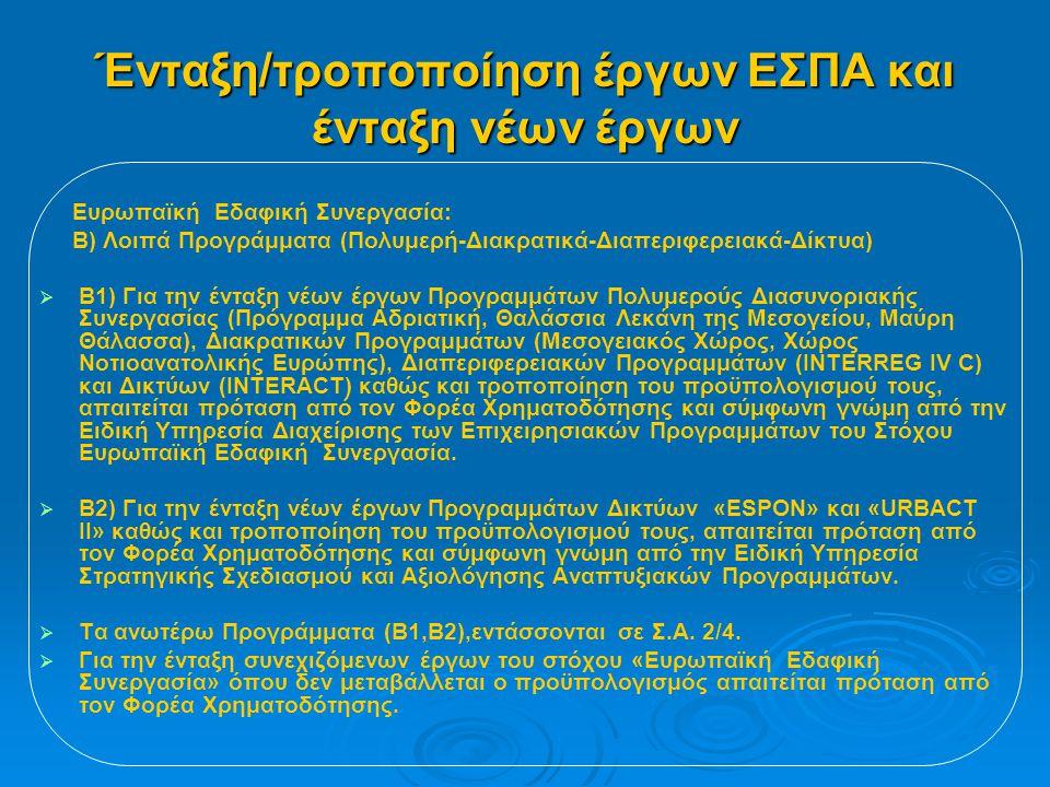 Ένταξη/τροποποίηση έργων ΕΣΠΑ και ένταξη νέων έργων Ευρωπαϊκή Εδαφική Συνεργασία: Β) Λοιπά Προγράμματα (Πολυμερή-Διακρατικά-Διαπεριφερειακά-Δίκτυα)   Β1) Για την ένταξη νέων έργων Προγραμμάτων Πολυμερούς Διασυνοριακής Συνεργασίας (Πρόγραμμα Αδριατική, Θαλάσσια Λεκάνη της Μεσογείου, Μαύρη Θάλασσα), Διακρατικών Προγραμμάτων (Μεσογειακός Χώρος, Χώρος Νοτιοανατολικής Ευρώπης), Διαπεριφερειακών Προγραμμάτων (INTERREG IV C) και Δικτύων (INTERACT) καθώς και τροποποίηση του προϋπολογισμού τους, απαιτείται πρόταση από τον Φορέα Χρηματοδότησης και σύμφωνη γνώμη από την Ειδική Υπηρεσία Διαχείρισης των Επιχειρησιακών Προγραμμάτων του Στόχου Ευρωπαϊκή Εδαφική Συνεργασία.