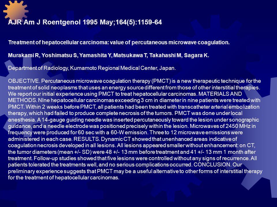 AJR Am J Roentgenol 1995 May;164(5):1159-64 Treatment of hepatocellular carcinoma: value of percutaneous microwave coagulation. Murakami R, Yoshimatsu