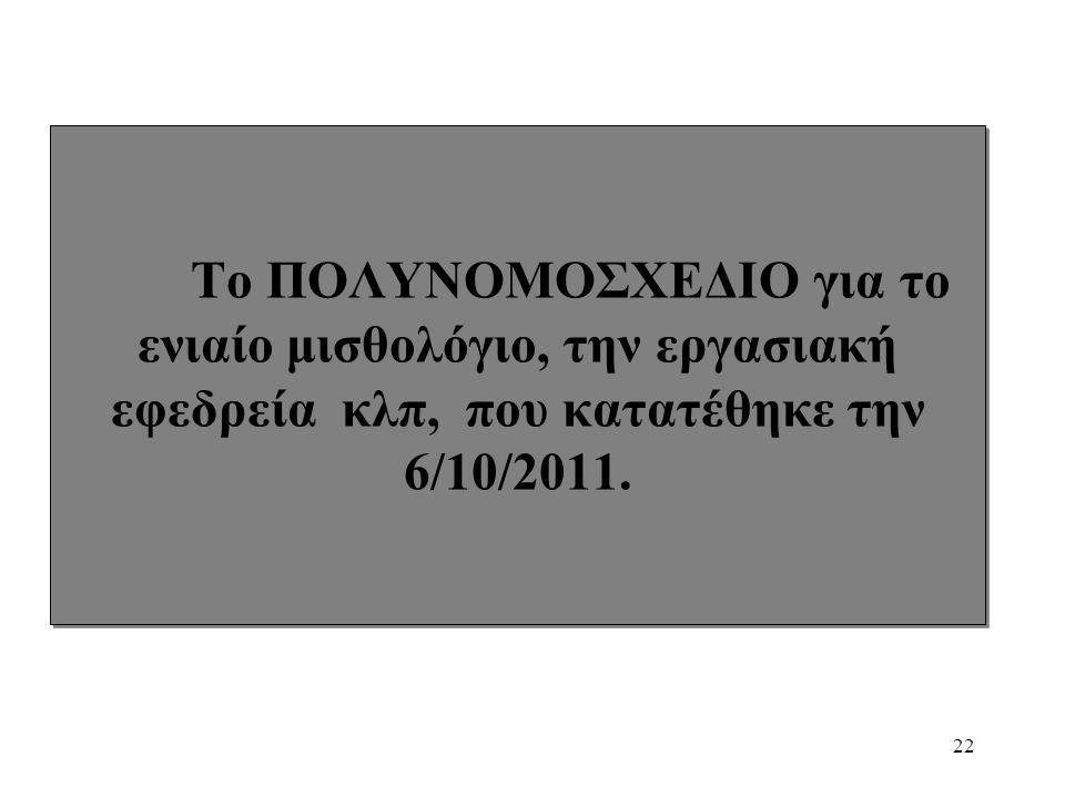 22 Το ΠΟΛΥΝΟΜΟΣΧΕΔΙΟ για το ενιαίο μισθολόγιο, την εργασιακή εφεδρεία κλπ, που κατατέθηκε την 6/10/2011.