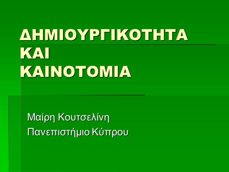 ΔΗΜΙΟΥΡΓΙΚΟΤΗΤΑ ΚΑΙ ΚΑΙΝΟΤΟΜΙΑ Μαίρη Κουτσελίνη Πανεπιστήμιο Κύπρου
