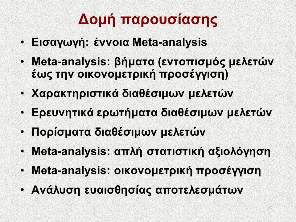 Meta-Analysis: Η ανάλυση των αποτελεσμάτων προηγούμενων αναλύσεων • Meta-analysis είναι μια ποσοτική μέθοδος που συνδυάζει τα αποτελέσματα διαθέσιμων ανεξάρτητων ερευνών με σκοπό τη διατύπωση ενός συνολικού συμπεράσματος ως προς τον έλεγχο μιας συγκεκριμένης υπόθεσης.