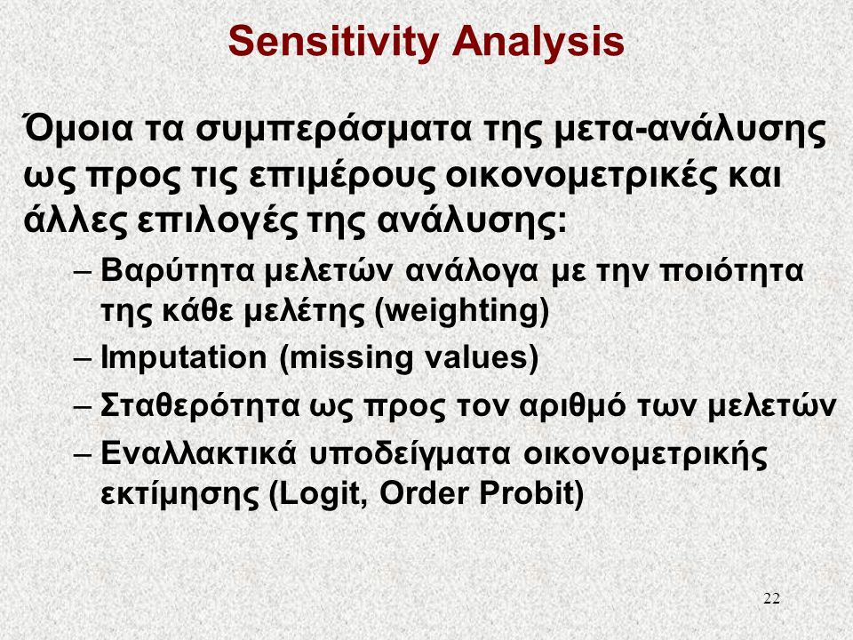 22 Sensitivity Analysis Όμοια τα συμπεράσματα της μετα-ανάλυσης ως προς τις επιμέρους οικονομετρικές και άλλες επιλογές της ανάλυσης: –Βαρύτητα μελετώ