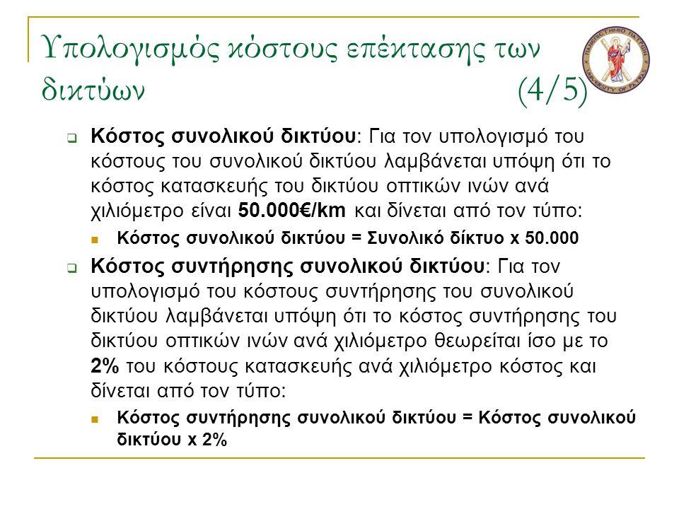 Υπολογισμός κόστους επέκτασης των δικτύων(4/5)  Κόστος συνολικού δικτύου: Για τον υπολογισμό του κόστους του συνολικού δικτύου λαμβάνεται υπόψη ότι το κόστος κατασκευής του δικτύου οπτικών ινών ανά χιλιόμετρο είναι 50.000€/km και δίνεται από τον τύπο:  Κόστος συνολικού δικτύου = Συνολικό δίκτυο x 50.000  Κόστος συντήρησης συνολικού δικτύου: Για τον υπολογισμό του κόστους συντήρησης του συνολικού δικτύου λαμβάνεται υπόψη ότι το κόστος συντήρησης του δικτύου οπτικών ινών ανά χιλιόμετρο θεωρείται ίσο με το 2% του κόστους κατασκευής ανά χιλιόμετρο κόστος και δίνεται από τον τύπο:  Κόστος συντήρησης συνολικού δικτύου = Κόστος συνολικού δικτύου x 2%