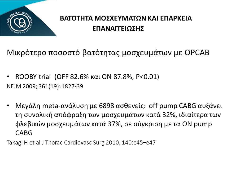 ΒΑΤΟΤΗΤΑ ΜΟΣΧΕΥΜΑΤΩΝ ΚΑΙ ΕΠΑΡΚΕΙΑ ΕΠΑΝΑΓΓΕΙΩΣΗΣ Μικρότερο ποσοστό βατότητας μοσχευμάτων με OPCAB • ROOBY trial (OFF 82.6% και ON 87.8%, P<0.01) NEJM 2009; 361(19): 1827-39 • Μεγάλη meta-ανάλυση με 6898 ασθενείς: off pump CABG αυξάνει τη συνολική απόφραξη των μοσχευμάτων κατά 32%, ιδιαίτερα των φλεβικών μοσχευμάτων κατά 37%, σε σύγκριση με τα ON pump CABG Takagi H et al J Thorac Cardiovasc Surg 2010; 140:e45–e47