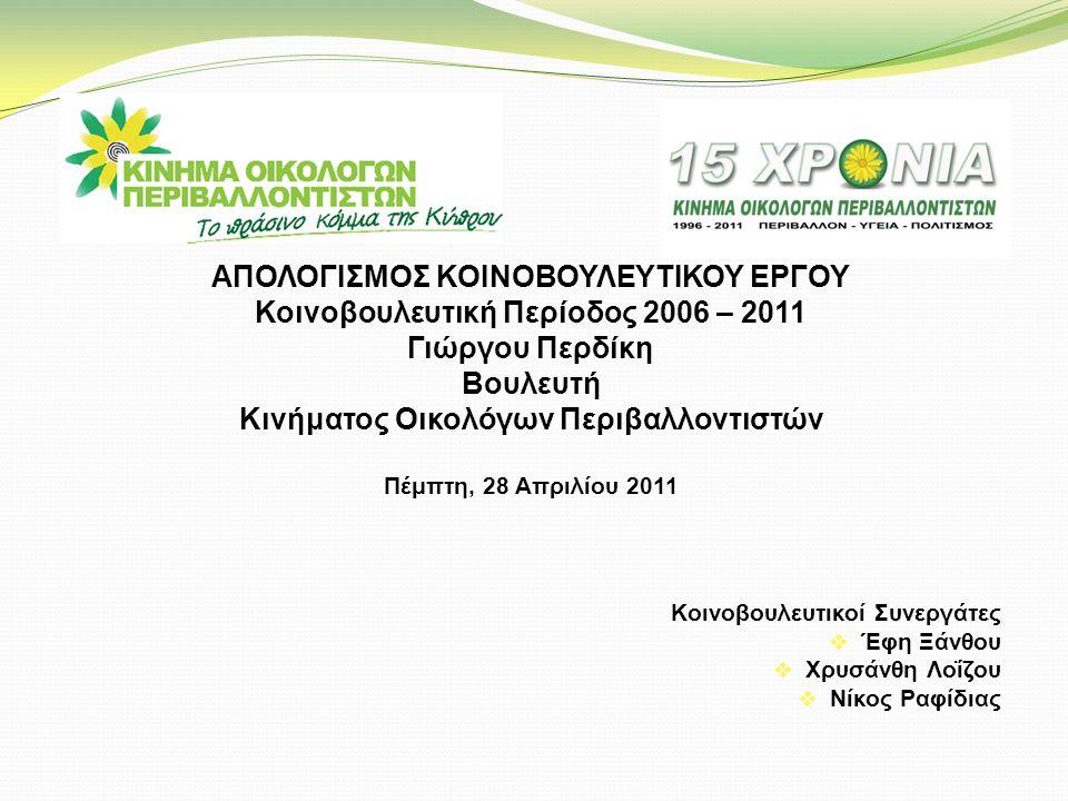 ΑΠΟΛΟΓΙΣΜΟΣ ΚΟΙΝΟΒΟΥΛΕΥΤΙΚΟΥ ΕΡΓΟΥ Κοινοβουλευτική Περίοδος 2006 – 2011 Γιώργου Περδίκη Βουλευτή Κινήματος Οικολόγων Περιβαλλοντιστών Πέμπτη, 28 Απριλίου 2011 Κοινοβουλευτικοί Συνεργάτες  Έφη Ξάνθου  Χρυσάνθη Λοΐζου  Νίκος Ραφίδιας