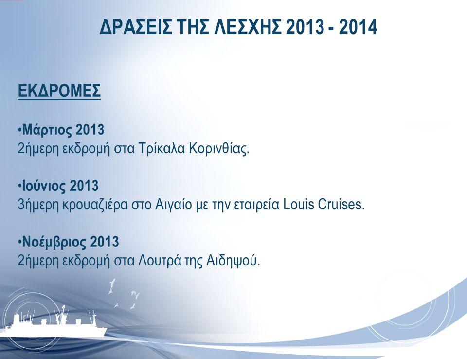 ΔΡΑΣΕΙΣ ΤΗΣ ΛΕΣΧΗΣ 2013 - 2014 ΕΚΔΡΟΜΕΣ • Μάρτιος 2013 2ήμερη εκδρομή στα Τρίκαλα Κορινθίας. • Ιούνιος 2013 3ήμερη κρουαζιέρα στο Αιγαίο με την εταιρε