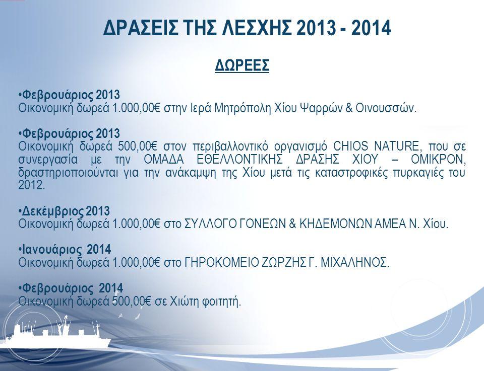 ΔΡΑΣΕΙΣ ΤΗΣ ΛΕΣΧΗΣ 2013 - 2014 ΔΩΡΕΕΣ • Φεβρουάριος 2013 Οικονομική δωρεά 1.000,00€ στην Ιερά Μητρόπολη Χίου Ψαρρών & Οινουσσών. • Φεβρουάριος 2013 Οι