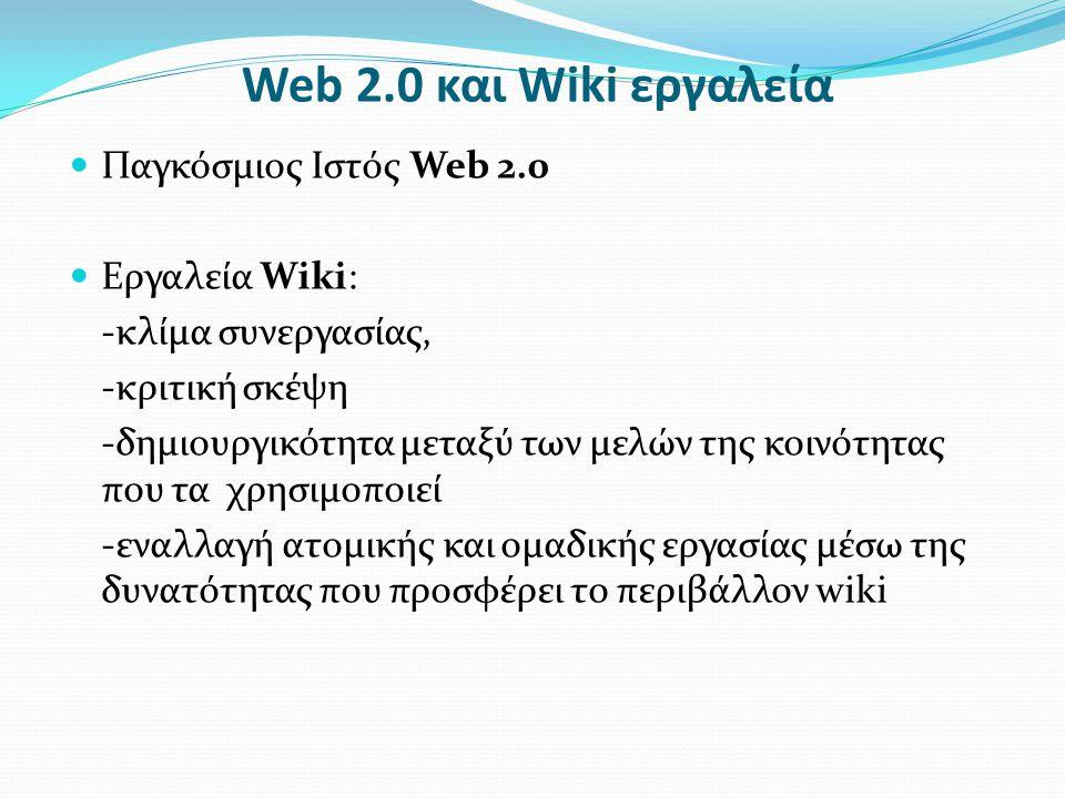 Web 2.0 και Wiki εργαλεία  Παγκόσμιος Ιστός Web 2.0  Εργαλεία Wiki: -κλίμα συνεργασίας, -κριτική σκέψη -δημιουργικότητα μεταξύ των μελών της κοινότητας που τα χρησιμοποιεί -εναλλαγή ατομικής και ομαδικής εργασίας μέσω της δυνατότητας που προσφέρει το περιβάλλον wiki