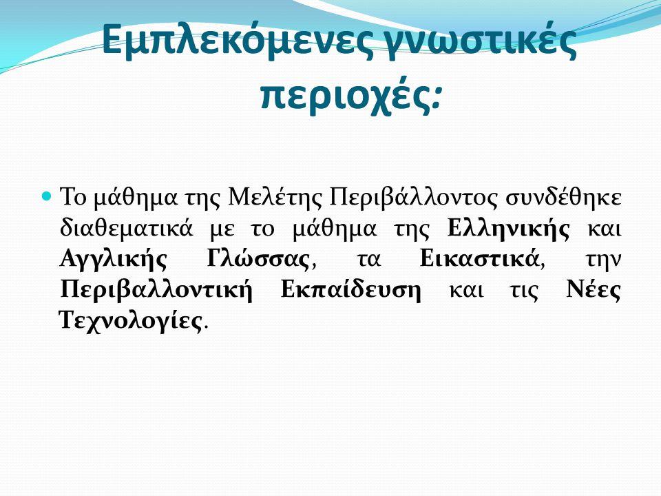 Εμπλεκόμενες γνωστικές περιοχές:  Το μάθημα της Μελέτης Περιβάλλοντος συνδέθηκε διαθεματικά με το μάθημα της Ελληνικής και Αγγλικής Γλώσσας, τα Εικαστικά, την Περιβαλλοντική Εκπαίδευση και τις Νέες Τεχνολογίες.