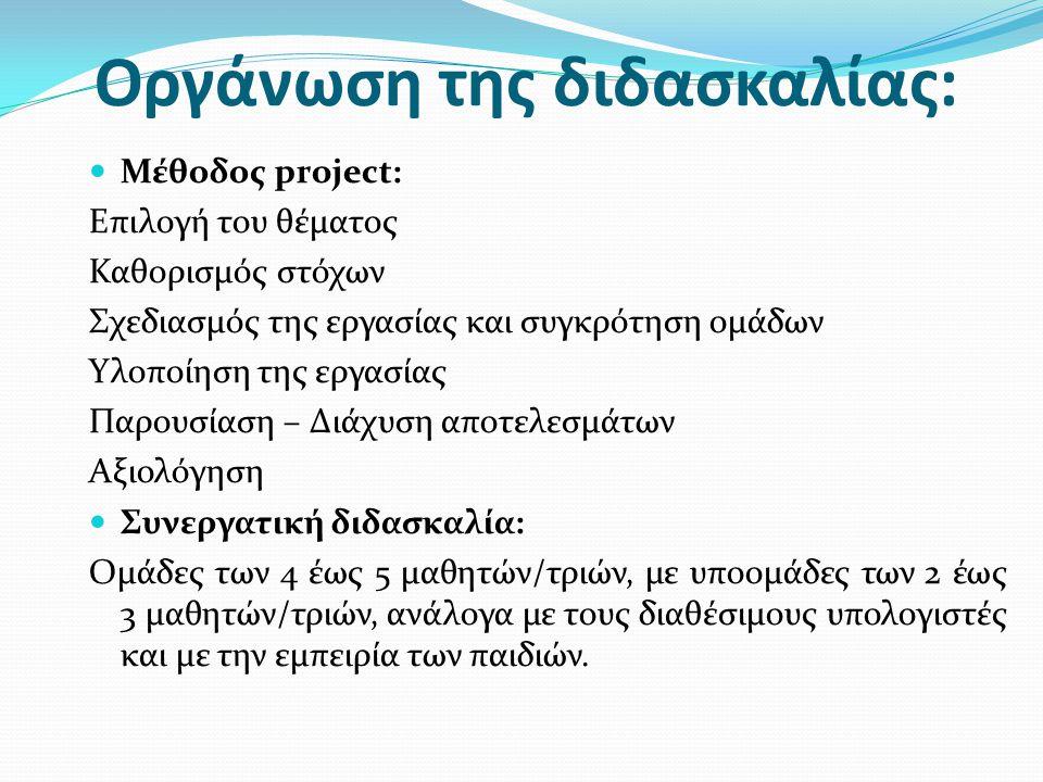 Οργάνωση της διδασκαλίας:  Μέθοδος project: Επιλογή του θέματος Καθορισμός στόχων Σχεδιασμός της εργασίας και συγκρότηση ομάδων Υλοποίηση της εργασίας Παρουσίαση – Διάχυση αποτελεσμάτων Αξιολόγηση  Συνεργατική διδασκαλία: Ομάδες των 4 έως 5 μαθητών/τριών, με υποομάδες των 2 έως 3 μαθητών/τριών, ανάλογα με τους διαθέσιμους υπολογιστές και με την εμπειρία των παιδιών.