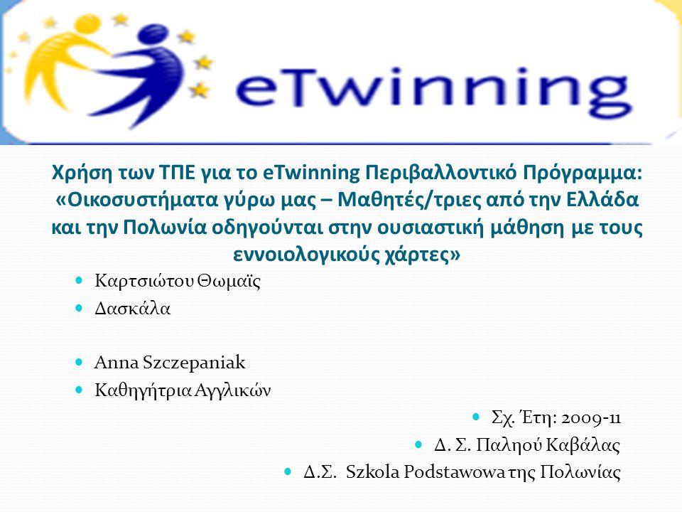 Χρήση των ΤΠΕ για το eTwinning Περιβαλλοντικό Πρόγραμμα: «Οικοσυστήματα γύρω μας – Μαθητές/τριες από την Ελλάδα και την Πολωνία οδηγούνται στην ουσιαστική μάθηση με τους εννοιολογικούς χάρτες»  Καρτσιώτου Θωμαϊς  Δασκάλα  Αnna Szczepaniak  Καθηγήτρια Αγγλικών  Σχ.