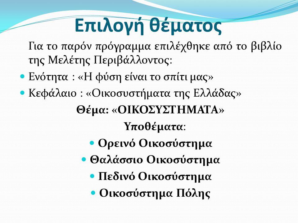 Επιλογή θέματος Για το παρόν πρόγραμμα επιλέχθηκε από το βιβλίο της Μελέτης Περιβάλλοντος:  Ενότητα : «Η φύση είναι το σπίτι μας»  Κεφάλαιο : «Οικοσυστήματα της Ελλάδας» Θέμα: «ΟΙΚΟΣΥΣΤΗΜΑΤΑ» Υποθέματα:  Ορεινό Οικοσύστημα  Θαλάσσιο Οικοσύστημα  Πεδινό Οικοσύστημα  Οικοσύστημα Πόλης