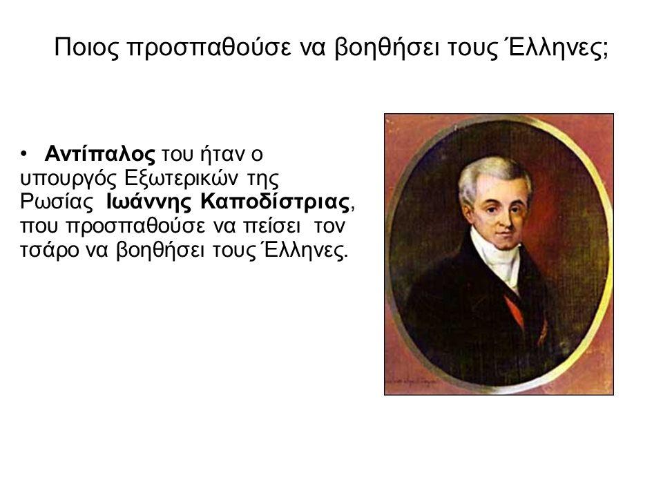 Ποιος προσπαθούσε να βοηθήσει τους Έλληνες; • Αντίπαλος του ήταν ο υπουργός Εξωτερικών της Ρωσίας Ιωάννης Καποδίστριας, που προσπαθούσε να πείσει τον τσάρο να βοηθήσει τους Έλληνες.