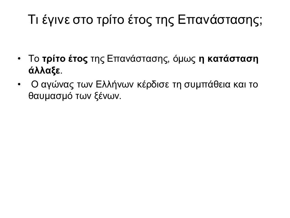 Τι έγινε στο τρίτο έτος της Επανάστασης; •Το τρίτο έτος της Επανάστασης, όμως η κατάσταση άλλαξε. • Ο αγώνας των Ελλήνων κέρδισε τη συμπάθεια και το θ