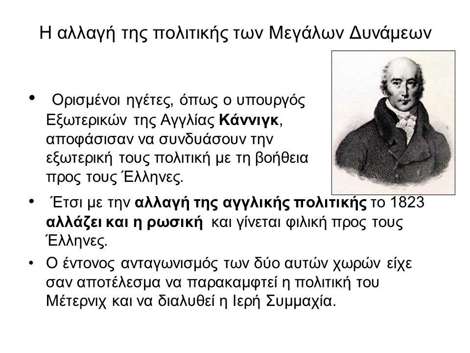 Η αλλαγή της πολιτικής των Μεγάλων Δυνάμεων • Ορισμένοι ηγέτες, όπως ο υπουργός Εξωτερικών της Αγγλίας Κάννιγκ, αποφάσισαν να συνδυάσουν την εξωτερική τους πολιτική με τη βοήθεια προς τους Έλληνες.