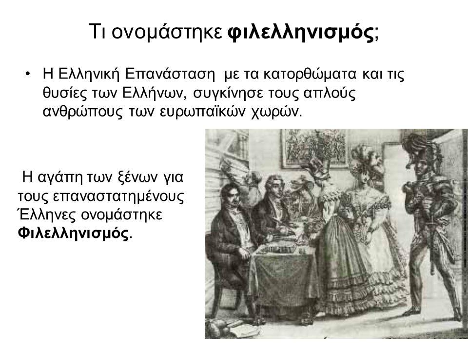 Τι ονομάστηκε φιλελληνισμός; •Η Ελληνική Επανάσταση με τα κατορθώματα και τις θυσίες των Ελλήνων, συγκίνησε τους απλούς ανθρώπους των ευρωπαϊκών χωρών.