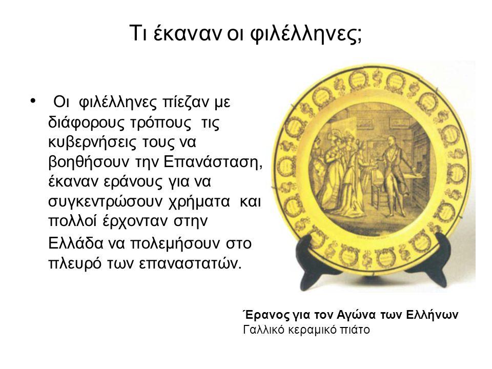 Τι έκαναν οι φιλέλληνες; • Οι φιλέλληνες πίεζαν με διάφορους τρόπους τις κυβερνήσεις τους να βοηθήσουν την Επανάσταση, έκαναν εράνους για να συγκεντρώσουν χρήματα και πολλοί έρχονταν στην Ελλάδα να πολεμήσουν στο πλευρό των επαναστατών.