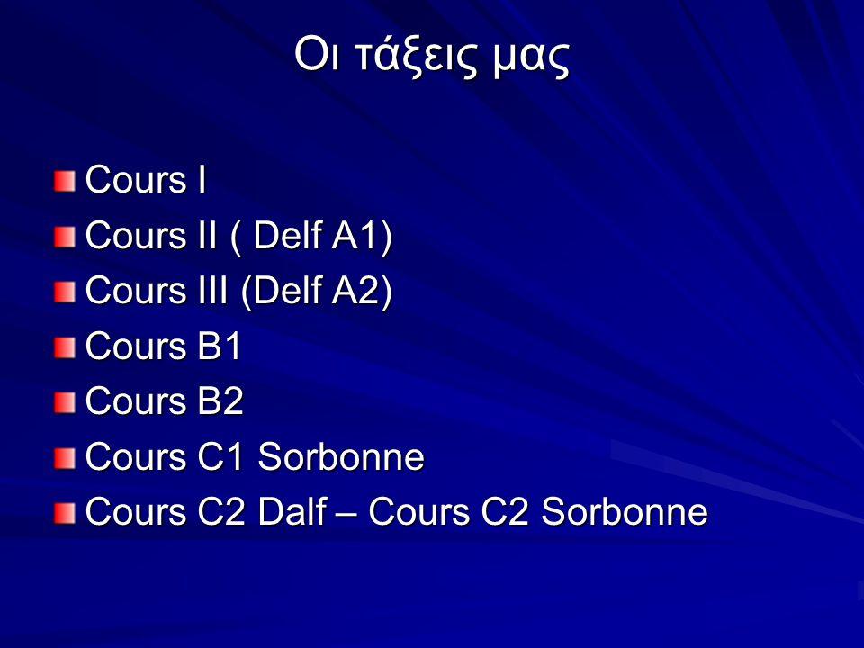 Οι τάξεις μας Cours I Cours II ( Delf A1) Cours III (Delf A2) Cours B1 Cours B2 Cours C1 Sorbonne Cours C2 Dalf – Cours C2 Sorbonne
