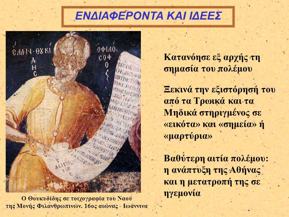 ΕΝΔΙΑΦΕΡΟΝΤΑ ΚΑΙ ΙΔΕΕΣ Κατανόησε εξ αρχής τη σημασία του πολέμου Ξεκινά την εξιστόρησή του από τα Τρωικά και τα Μηδικά στηριγμένος σε «εικότα» και «σημεία» ή «μαρτύρια» Βαθύτερη αιτία πολέμου: η ανάπτυξη της Αθήνας και η μετατροπή της σε ηγεμονία Ο Θουκυδίδης σε τοιχογραφία του Ναού της Μονής Φιλανθρωπινών.