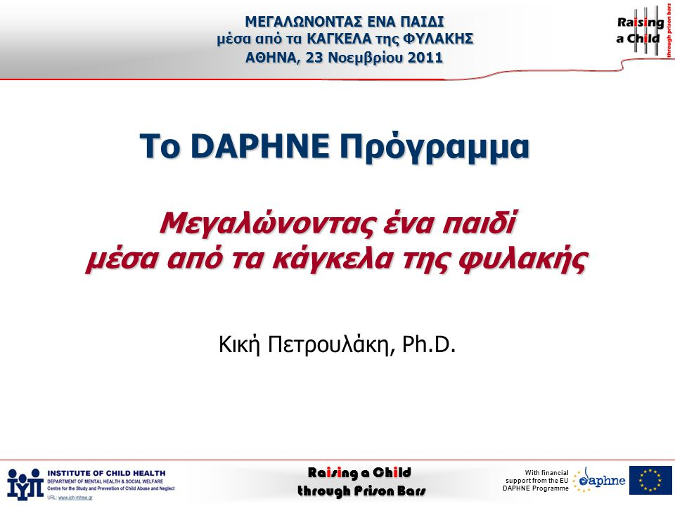 Raising a Child through Prison Bars With financial support from the EU DAPHNE Programme Το DAPHNE Πρόγραμμα Μεγαλώνοντας ένα παιδί μέσα από τα κάγκελα της φυλακής Κική Πετρουλάκη, Ph.D.