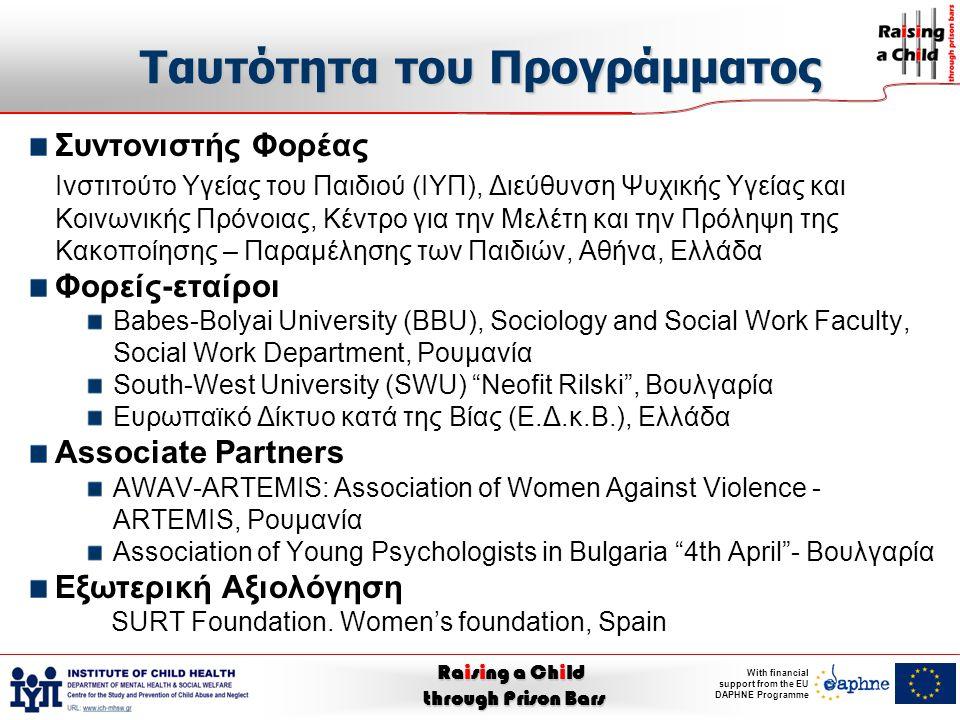 Raising a Child through Prison Bars With financial support from the EU DAPHNE Programme Ταυτότητα του Προγράμματος Συντονιστής Φορέας Ινστιτούτο Υγείας του Παιδιού (ΙΥΠ), Διεύθυνση Ψυχικής Υγείας και Κοινωνικής Πρόνοιας, Κέντρο για την Μελέτη και την Πρόληψη της Κακοποίησης – Παραμέλησης των Παιδιών, Αθήνα, Ελλάδα Φορείς-εταίροι Babes-Bolyai University (BBU), Sociology and Social Work Faculty, Social Work Department, Ρουμανία South-West University (SWU) Neofit Rilski , Βουλγαρία Ευρωπαϊκό Δίκτυο κατά της Βίας (Ε.Δ.κ.Β.), Ελλάδα Associate Partners AWAV-ARTEMIS: Association of Women Against Violence - ARTEMIS, Ρουμανία Association of Young Psychologists in Bulgaria 4th April - Βουλγαρία Εξωτερική Αξιολόγηση SURT Foundation.