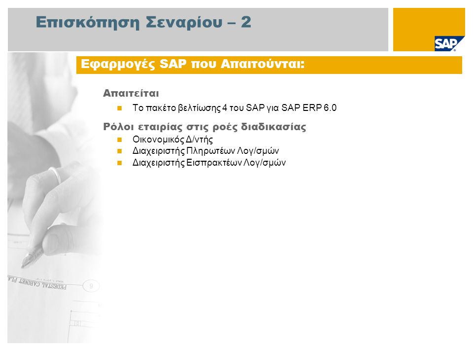 Επισκόπηση Σεναρίου – 2 Απαιτείται  Το πακέτο βελτίωσης 4 του SAP για SAP ERP 6.0 Ρόλοι εταιρίας στις ροές διαδικασίας  Οικονομικός Δ/ντής  Διαχειριστής Πληρωτέων Λογ/σμών  Διαχειριστής Εισπρακτέων Λογ/σμών Εφαρμογές SAP που Απαιτούνται:
