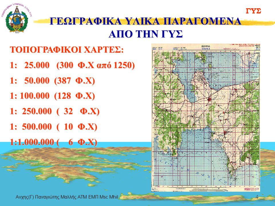 ΓΥΣ Aνχης(Γ) Παναγιώτης Μαλλής ΑΤΜ ΕΜΠ Msc Mhil 4 ΓΕΩΓΡΑΦΙΚΑ ΥΛΙΚΑ ΠΑΡΑΓΟΜΕΝΑ ΑΠΟ ΤΗΝ ΓΥΣ ΤΟΠΟΓΡΑΦΙΚΟΙ ΧΑΡΤΕΣ: 1: 25.000 (300 Φ.Χ από 1250) 1: 50.000