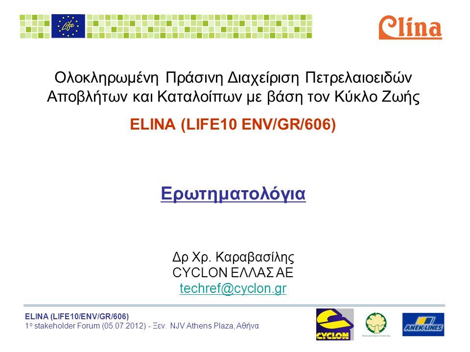 ELINA (LIFE10/ENV/GR/606) 1 ο stakeholder Forum (05.07.2012) - Ξεν. NJV Athens Plaza, Αθήνα Ολοκληρωμένη Πράσινη Διαχείριση Πετρελαιοειδών Αποβλήτων κ