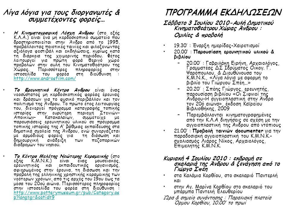 ΠΡΟΓΡΑΜΜΑ ΕΚΔΗΛΩΣΕΩΝ Σάββατο 3 Ιουλίου 2010-Αυλή Δημοτικού Κινηματοθεάτρου Χώρας Άνδρου : Ομιλίες & προβολή •19.30' : Έναρξη ημερίδας-Χαιρετισμοί •20.00' : Παρουσίαση ερευνητικού υλικού & βιβλίου –20.00' : Γαβριλάκη Ειρήνη, Αρχαιολόγος, Γραμματέας ΔΣ Ιδρύματος Oικογ.