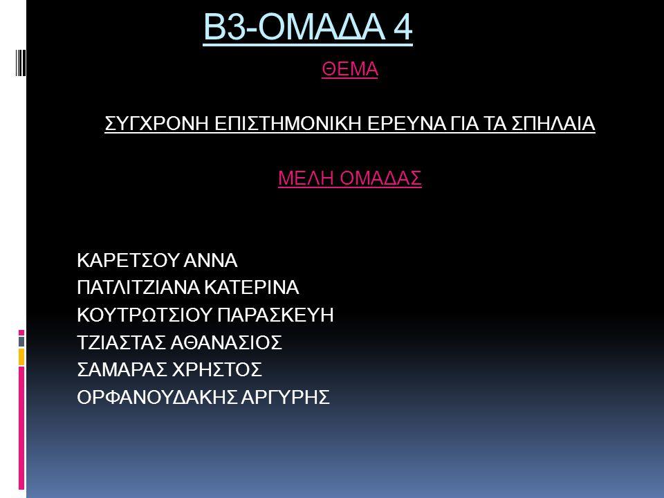 Β3-ΟΜΑΔΑ 4 ΘΕΜΑ ΣΥΓΧΡΟΝΗ ΕΠΙΣΤΗΜΟΝΙΚΗ ΕΡΕΥΝΑ ΓΙΑ ΤΑ ΣΠΗΛΑΙΑ ΜΕΛΗ ΟΜΑΔΑΣ ΚΑΡΕΤΣΟΥ ΑΝΝΑ ΠΑΤΛΙΤΖΙΑΝΑ ΚΑΤΕΡΙΝΑ ΚΟΥΤΡΩΤΣΙΟΥ ΠΑΡΑΣΚΕΥΗ ΤΖΙΑΣΤΑΣ ΑΘΑΝΑΣΙΟΣ ΣΑ