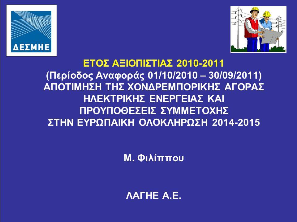 ΕΤΟΣ ΑΞΙΟΠΙΣΤΙΑΣ 2010-2011 (Περίοδος Αναφοράς 01/10/2010 – 30/09/2011) ΑΠΟΤΙΜΗΣΗ ΤΗΣ ΧΟΝΔΡΕΜΠΟΡΙΚΗΣ ΑΓΟΡΑΣ ΗΛΕΚΤΡΙΚΗΣ ΕΝΕΡΓΕΙΑΣ ΚΑΙ ΠΡΟΥΠΟΘΕΣΕΙΣ ΣΥΜΜΕΤΟΧΗΣ ΣΤΗΝ ΕΥΡΩΠΑΙΚΗ ΟΛΟΚΛΗΡΩΣΗ 2014-2015 Μ.
