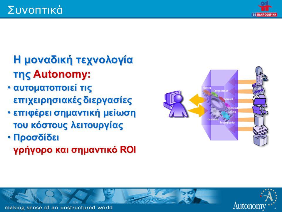 Συνοπτικά Η μοναδική τεχνολογία της Autonomy: •αυτοματοποιεί τις επιχειρησιακές διεργασίες •επιφέρει σημαντική μείωση του κόστους λειτουργίας •Προσδίδει γρήγορο και σημαντικό ROI