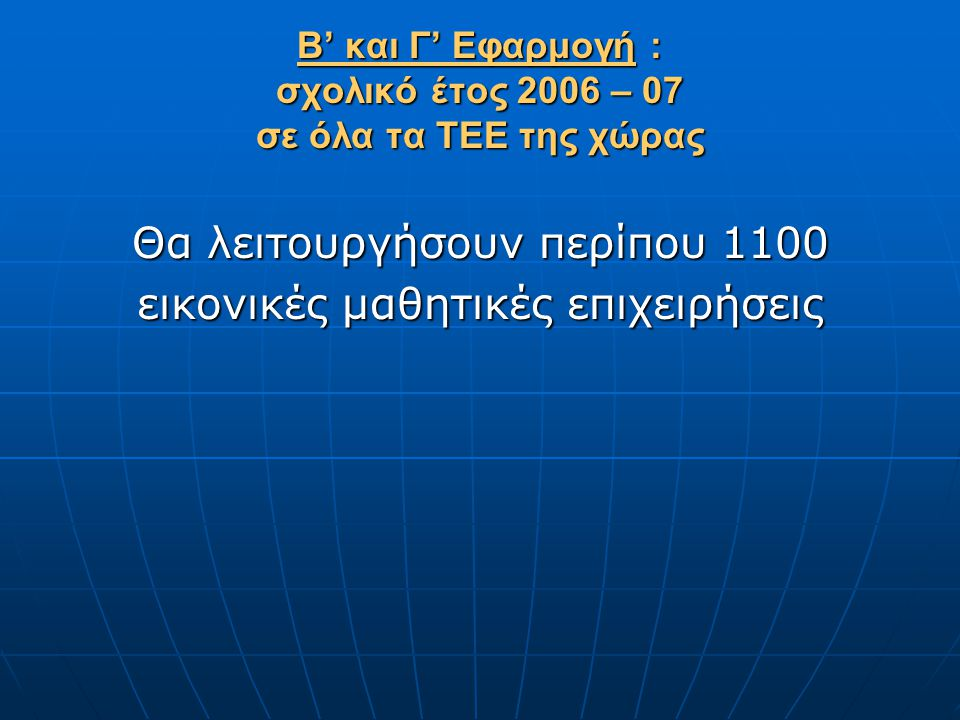 Β' και Γ' Εφαρμογή : σχολικό έτος 2006 – 07 σε όλα τα ΤΕΕ της χώρας Θα λειτουργήσουν περίπου 1100 εικονικές μαθητικές επιχειρήσεις