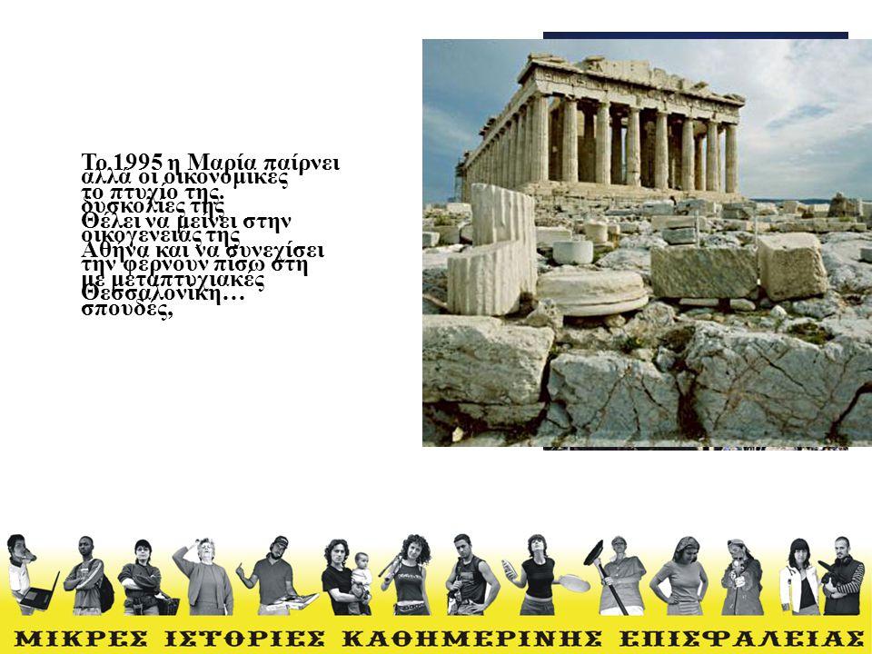 Το 1995 η Μαρία παίρνει το πτυχίο της. Θέλει να μείνει στην Αθήνα και να συνεχίσει με μεταπτυχιακές σπουδές, αλλά οι οικονομικές δυσκολίες της οικογεν