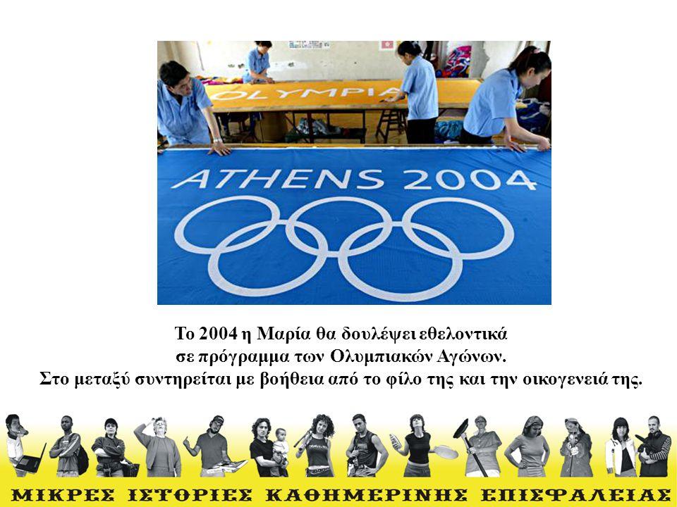 Το 2004 η Μαρία θα δουλέψει εθελοντικά σε πρόγραμμα των Ολυμπιακών Αγώνων. Στο μεταξύ συντηρείται με βοήθεια από το φίλο της και την οικογενειά της.