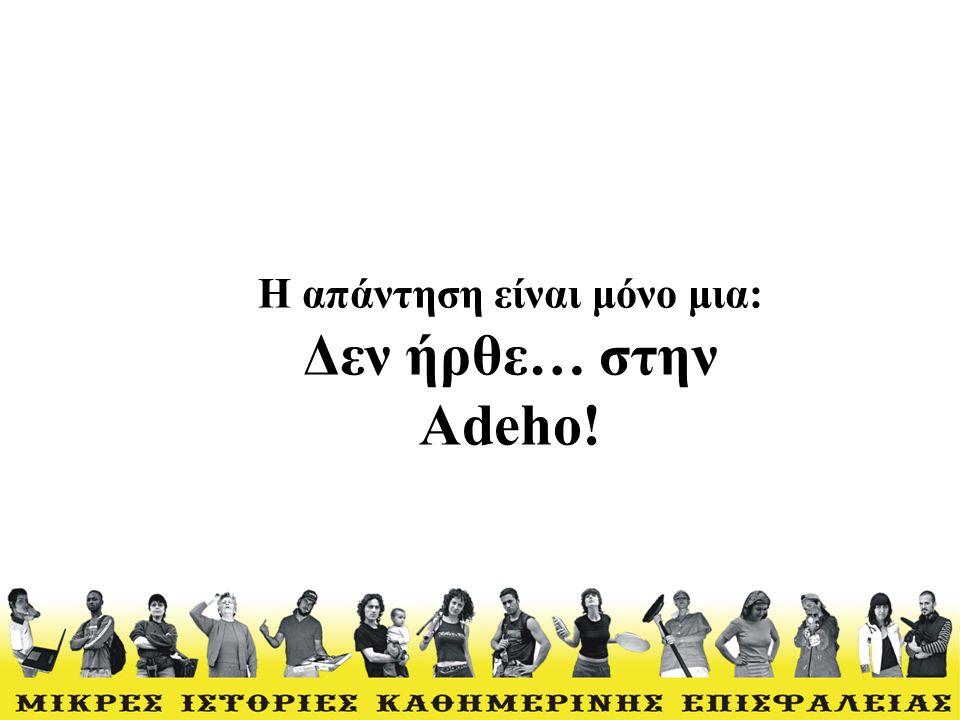 Η απάντηση είναι μόνο μια: Δεν ήρθε… στην Αdeho!