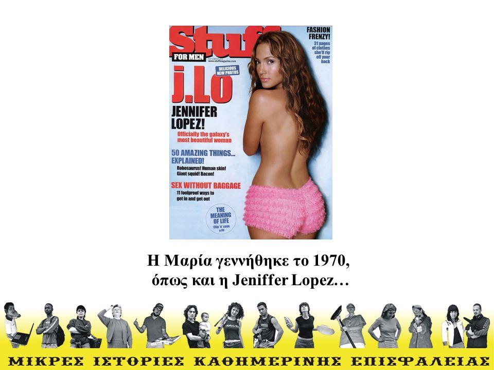 Η Μαρία γεννήθηκε το 1970, όπως και η Jeniffer Lopez…