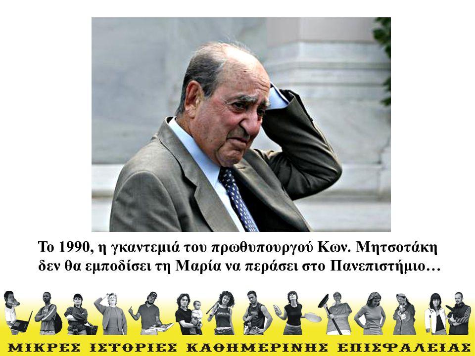 Το 1990, η γκαντεμιά του πρωθυπουργού Κων. Μητσοτάκη δεν θα εμποδίσει τη Μαρία να περάσει στο Πανεπιστήμιο…