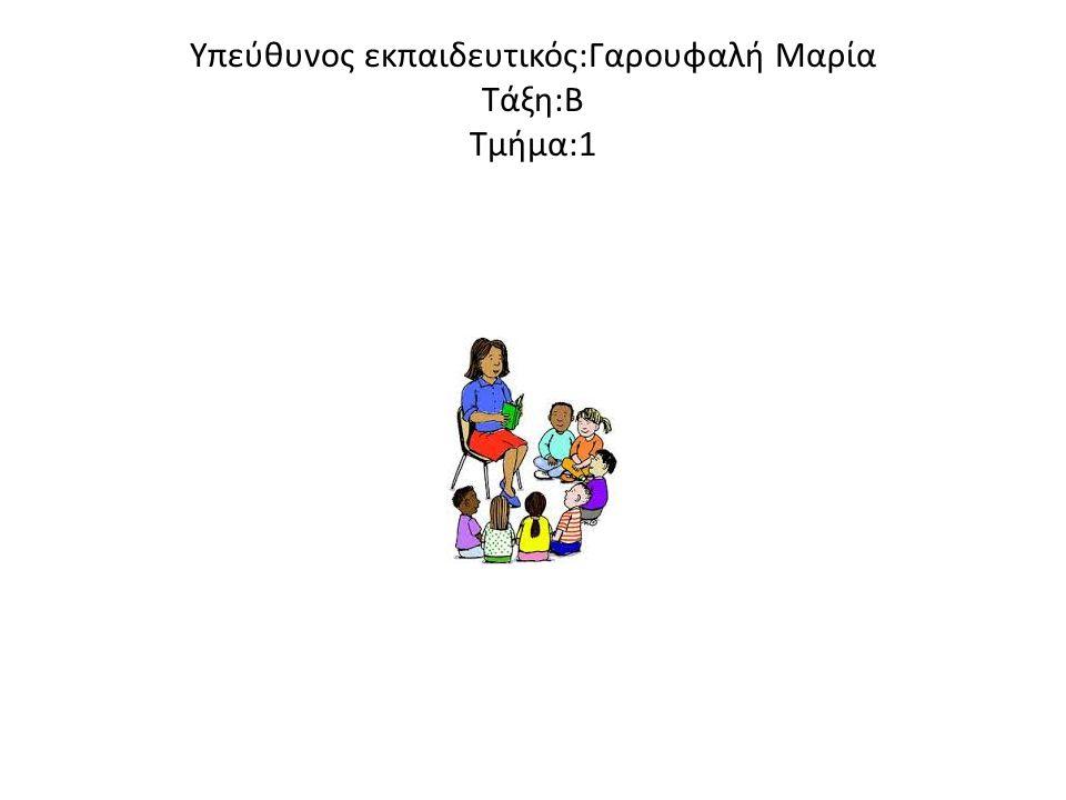 Υπεύθυνος εκπαιδευτικός:Γαρουφαλή Μαρία Τάξη:Β Τμήμα:1