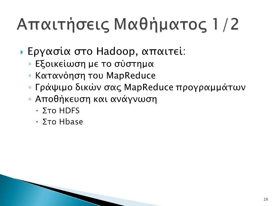  Εργασία στο Hadoop, απαιτεί: ◦ Εξοικείωση με το σύστημα ◦ Κατανόηση του MapReduce ◦ Γράψιμο δικών σας MapReduce προγραμμάτων ◦ Αποθήκευση και ανάγνω