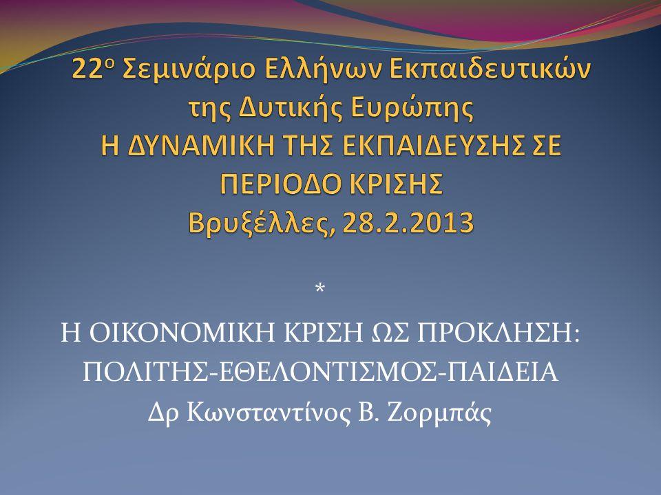 * Η ΟΙΚΟΝΟΜΙΚΗ ΚΡΙΣΗ ΩΣ ΠΡΟΚΛΗΣΗ: ΠΟΛΙΤΗΣ-ΕΘΕΛΟΝΤΙΣΜΟΣ-ΠΑΙΔΕΙΑ Δρ Κωνσταντίνος Β. Ζορμπάς